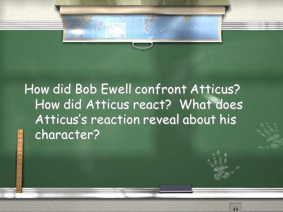 How did Bob Ewell confront Atticus? How did Atticus react? What does Atticus's reaction reveal about his character?