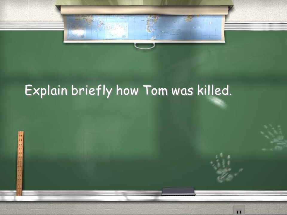 Explain briefly how Tom was killed.