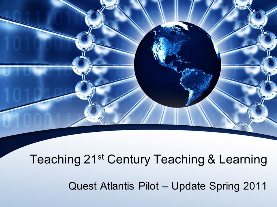 Teaching 21 st Century Teaching & Learning Quest Atlantis Pilot – Update Spring 2011