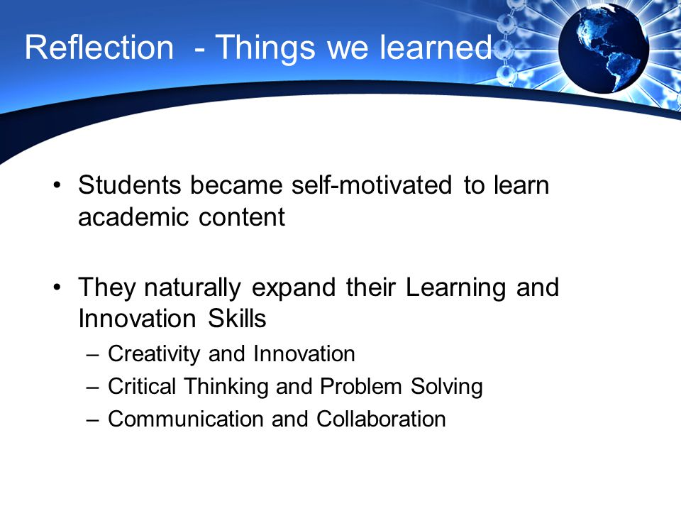 Reflection - Things we learned Students became self-motivated to learn academic content They naturally expand their Learning and Innovation Skills –Creativity and Innovation –Critical Thinking and Problem Solving –Communication and Collaboration Successes