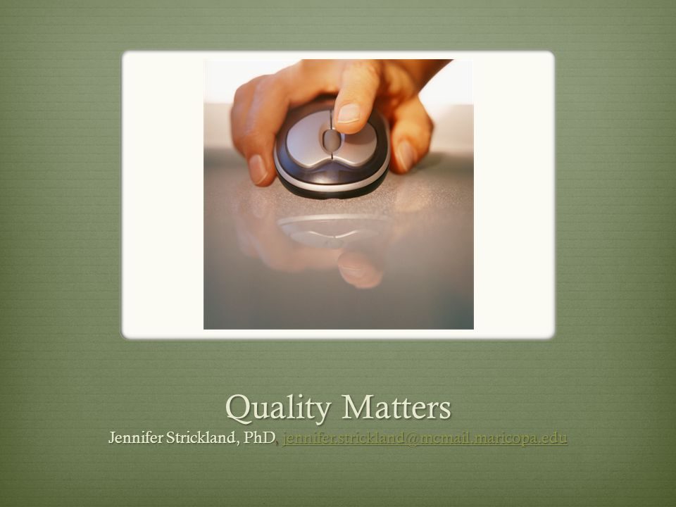 Quality Matters  Quality Matters Overview and Principles  The Quality Matters Rubric  Quality Matters as a Component of Quality Assurance  Feedback and Input  http://www.qualitymatters.org http://www.qualitymatters.org