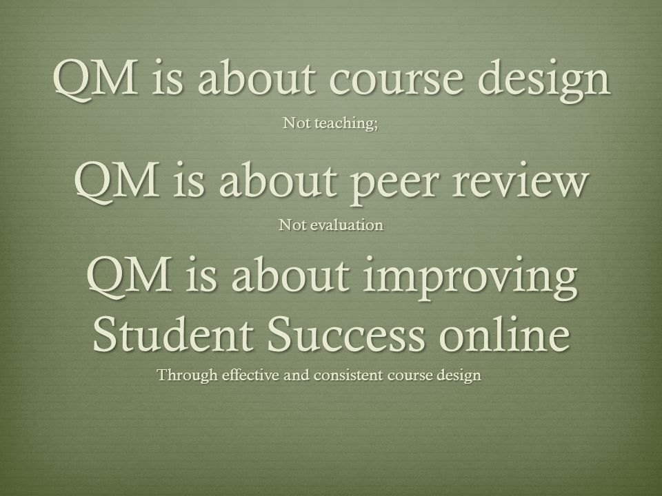 QM is about course design Not teaching; QM is about peer review Not evaluation QM is about improving Student Success online Through effective and cons