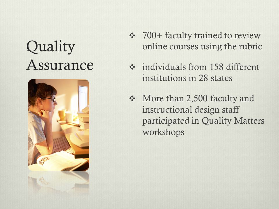 Quality Assurance  700+ faculty trained to review online courses using the rubric  individuals from 158 different institutions in 28 states  More t