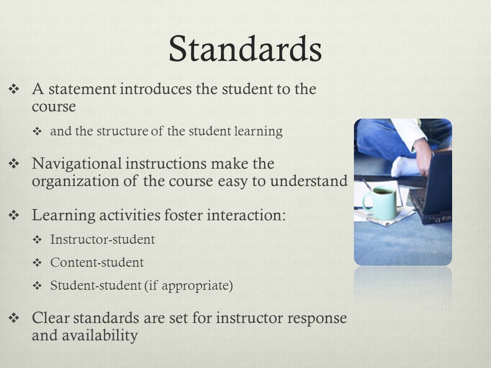 Standards  Assessment strategies should provide feedback to the student  Grading policy should be transparent and easy for the student to understand  Implemented tools and media should support learning objectives  and integrate with texts and lesson assignments  The course acknowledges the importance of ADA compliance
