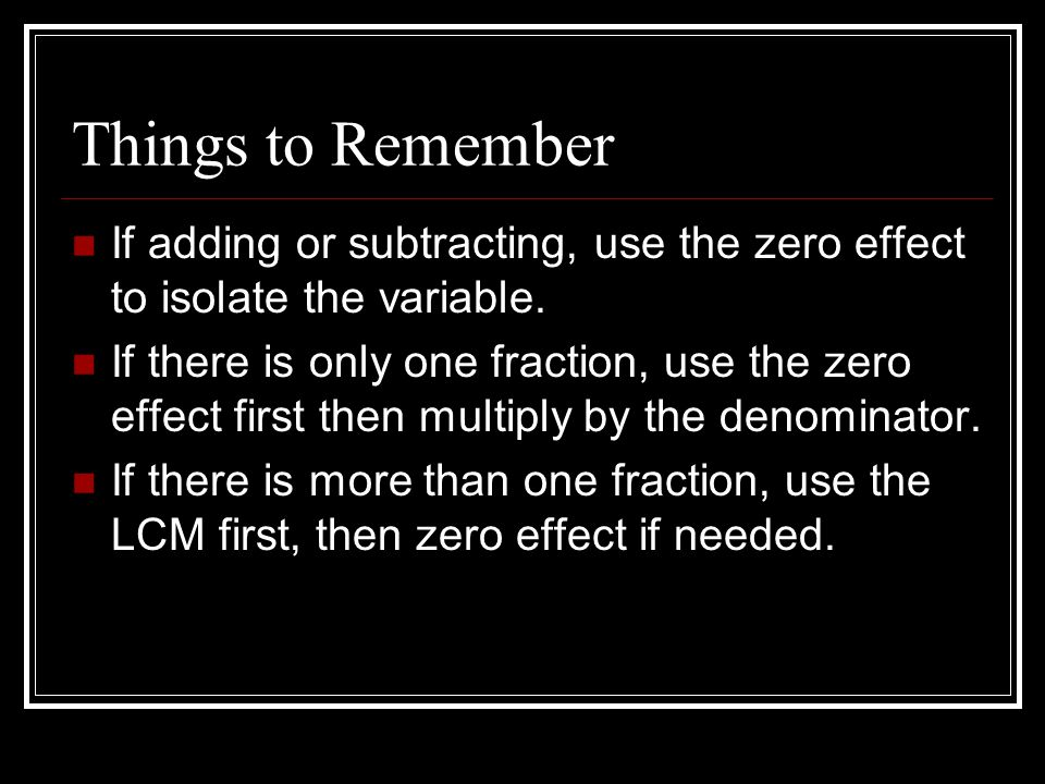 Things to Remember If adding or subtracting, use the zero effect to isolate the variable. If there is only one fraction, use the zero effect first the