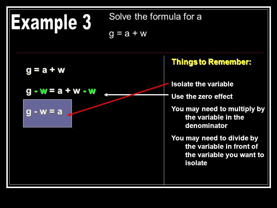 Solve the formula for a g = a + w Things to Remember: Isolate the variable Use the zero effect You may need to multiply by the variable in the denomin