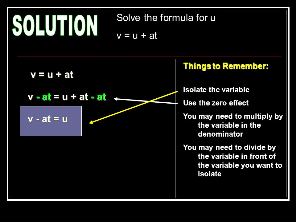Solve the formula for u v = u + at Things to Remember: Isolate the variable Use the zero effect You may need to multiply by the variable in the denomi