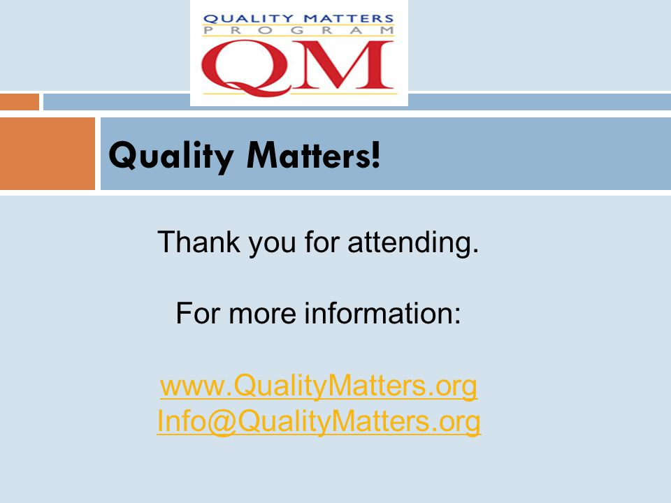 Quality Matters! Thank you for attending. For more information: www.QualityMatters.org Info@QualityMatters.org