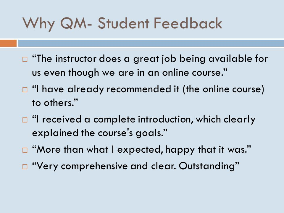 Why QM- Student Feedback  The instructor does a great job being available for us even though we are in an online course.  I have already recommended it (the online course) to others.  I received a complete introduction, which clearly explained the course s goals.  More than what I expected, happy that it was.  Very comprehensive and clear.