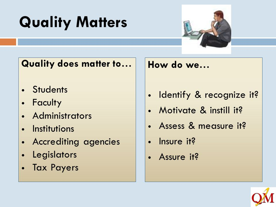 Quality Matters Quality does matter to… Students Faculty Administrators Institutions Accrediting agencies Legislators Tax Payers How do we… Identify & recognize it.
