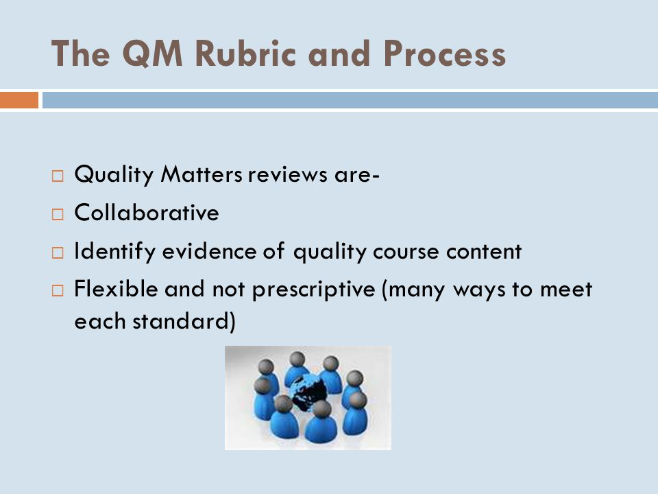 The QM Rubric and Process  Quality Matters reviews are-  Collaborative  Identify evidence of quality course content  Flexible and not prescriptive (many ways to meet each standard)