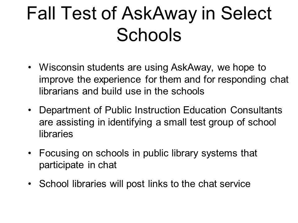 Fall Test of AskAway in Select Schools School contacts will be trained to train their students on AskAway functionality and appropriate use Reference and Loan will provide post-chat follow-up and/or work with local public libraries to handle follow-up Specific autumn start date for test is under discussion We'll share more details as the school selection process shapes up For more information, or to recommend a school library please contact Martha Berninger at 608-224-6168 or email martha.berninger@dpi.wi.govmartha.berninger@dpi.wi.gov