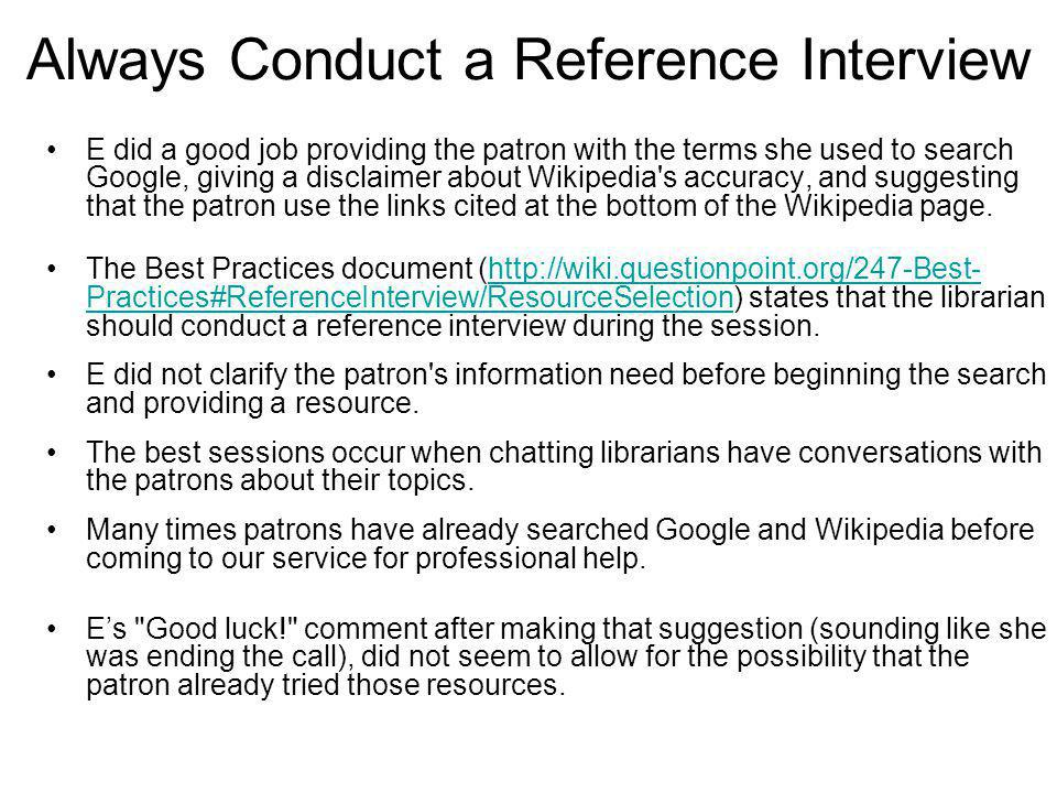 Always Conduct a Reference Interview E did a good job providing the patron with the terms she used to search Google, giving a disclaimer about Wikipedia s accuracy, and suggesting that the patron use the links cited at the bottom of the Wikipedia page.