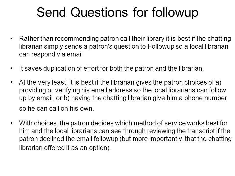 Send Questions for followup Rather than recommending patron call their library it is best if the chatting librarian simply sends a patron s question to Followup so a local librarian can respond via email It saves duplication of effort for both the patron and the librarian.