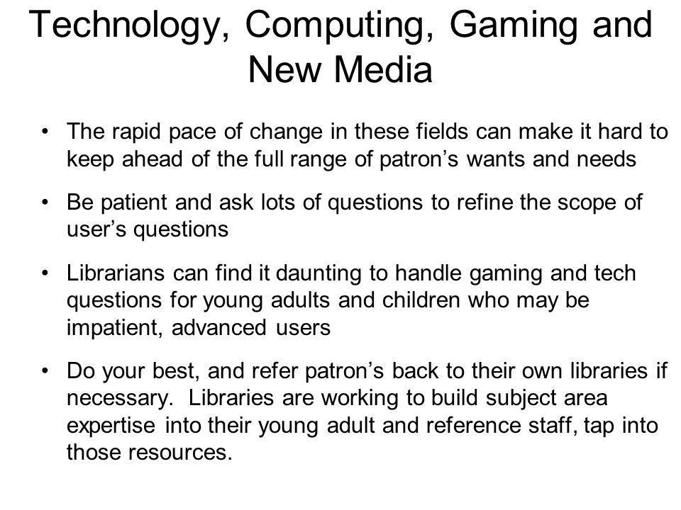 Technology, Computing, Gaming and New Media The rapid pace of change in these fields can make it hard to keep ahead of the full range of patron's wants and needs Be patient and ask lots of questions to refine the scope of user's questions Librarians can find it daunting to handle gaming and tech questions for young adults and children who may be impatient, advanced users Do your best, and refer patron's back to their own libraries if necessary.