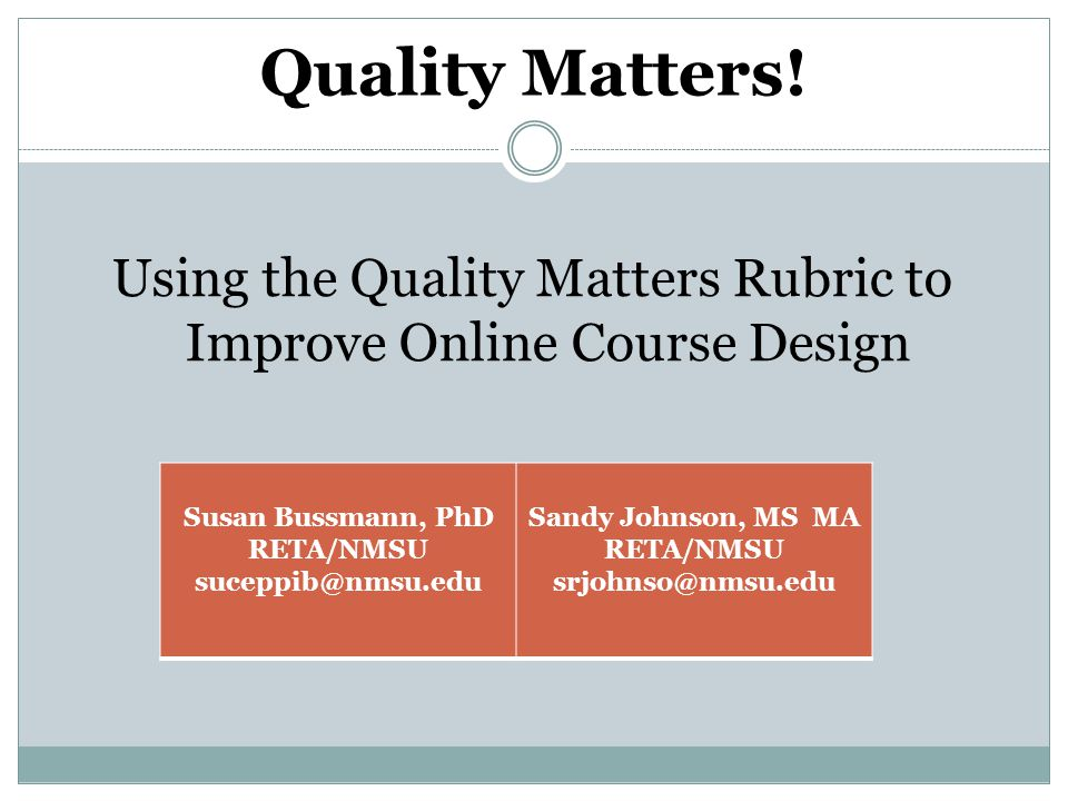 Quality Matters! Using the Quality Matters Rubric to Improve Online Course Design Susan Bussmann, PhD RETA/NMSU suceppib@nmsu.edu Sandy Johnson, MS MA