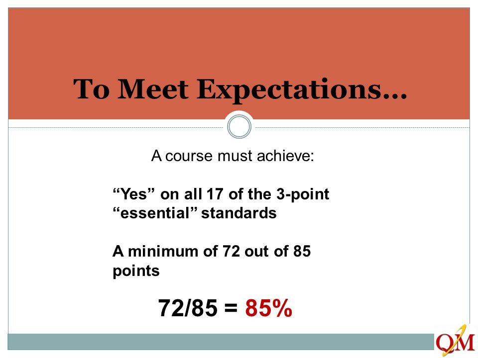 "To Meet Expectations… A course must achieve: ""Yes"" on all 17 of the 3-point ""essential"" standards A minimum of 72 out of 85 points 72/85 = 85%"