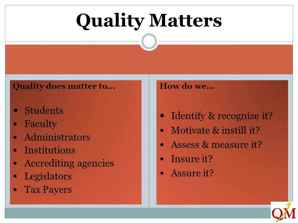 Quality does matter to… Students Faculty Administrators Institutions Accrediting agencies Legislators Tax Payers How do we… Identify & recognize it? M