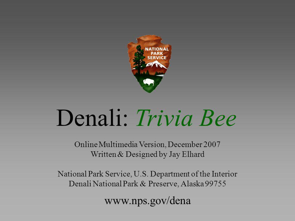 Denali: Trivia Bee Online Multimedia Version, December 2007 Written & Designed by Jay Elhard National Park Service, U.S.