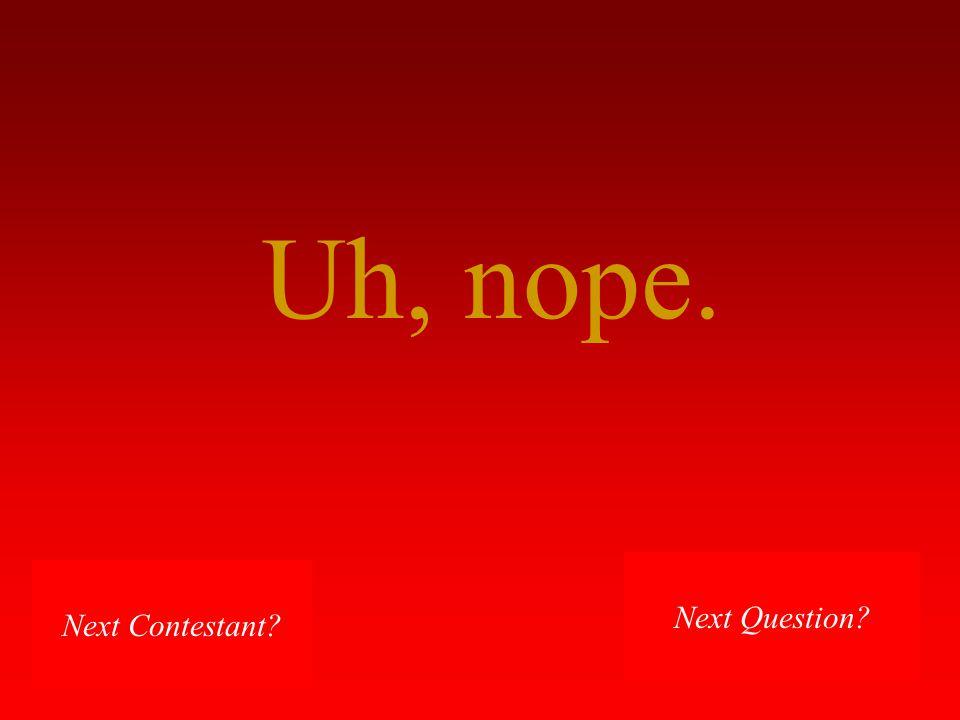Uh, nope. Next Contestant? Next Question?