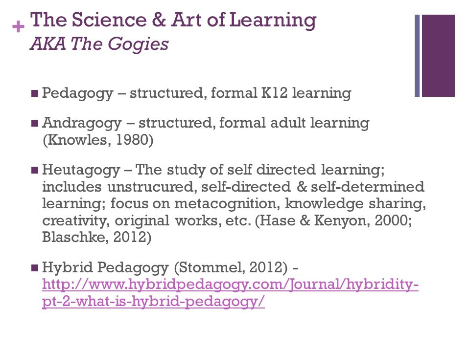 + The Science & Art of Learning AKA The Gogies Pedagogy – structured, formal K12 learning Andragogy – structured, formal adult learning (Knowles, 1980) Heutagogy – The study of self directed learning; includes unstrucured, self-directed & self-determined learning; focus on metacognition, knowledge sharing, creativity, original works, etc.