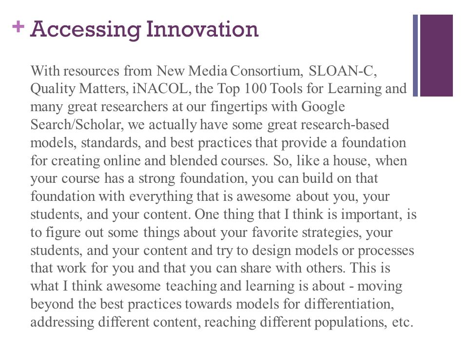+ Accessing Innovation With resources from New Media Consortium, SLOAN-C, Quality Matters, iNACOL, the Top 100 Tools for Learning and many great researchers at our fingertips with Google Search/Scholar, we actually have some great research-based models, standards, and best practices that provide a foundation for creating online and blended courses.