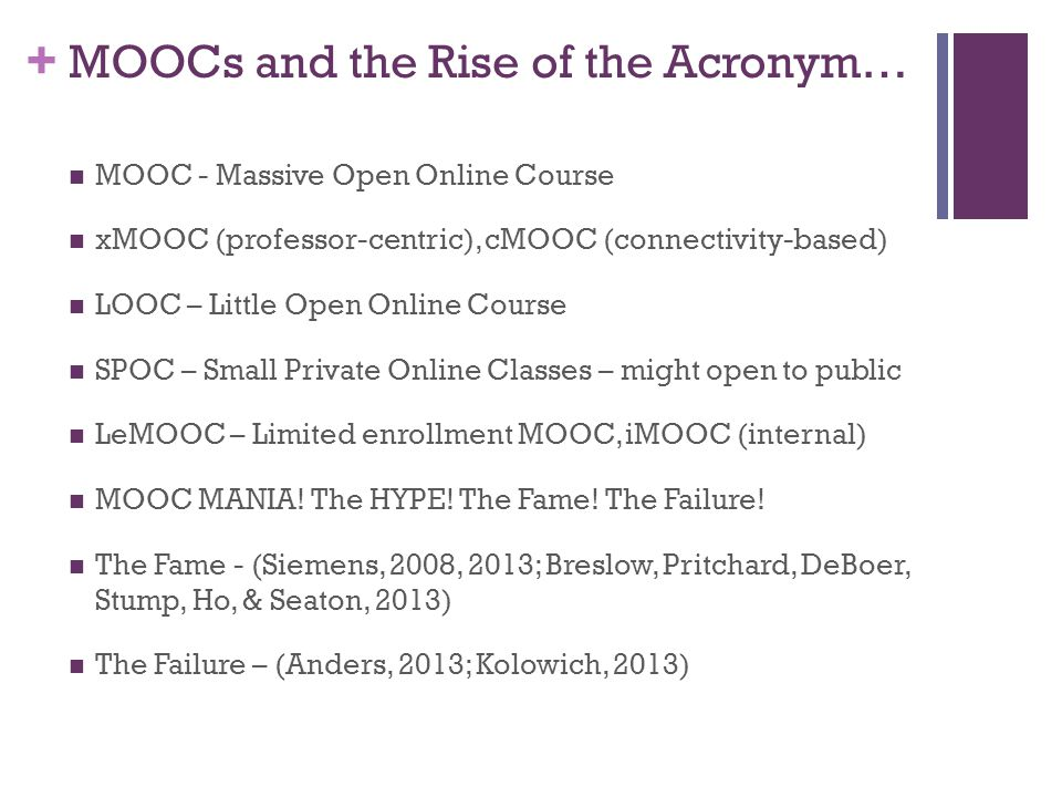 + MOOCs and the Rise of the Acronym… MOOC - Massive Open Online Course xMOOC (professor-centric), cMOOC (connectivity-based) LOOC – Little Open Online Course SPOC – Small Private Online Classes – might open to public LeMOOC – Limited enrollment MOOC, iMOOC (internal) MOOC MANIA.