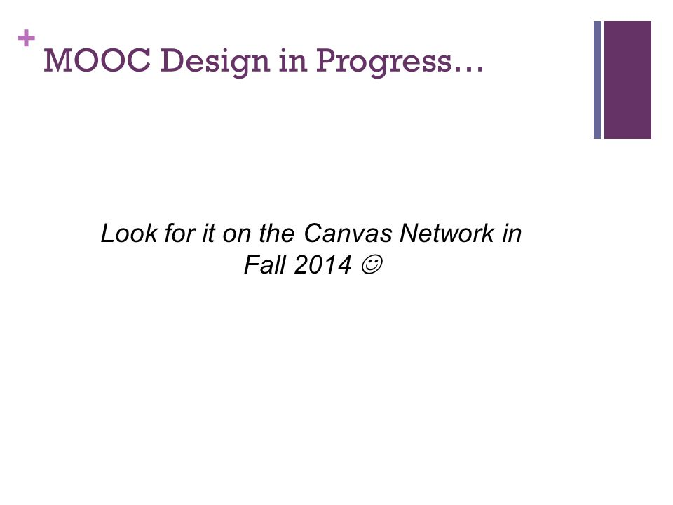 + MOOC Design in Progress… Look for it on the Canvas Network in Fall 2014