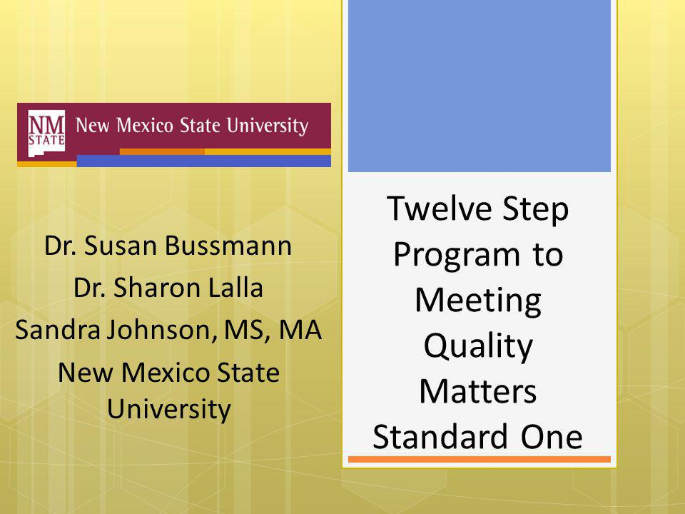 Twelve Step Program to Meeting Quality Matters Standard One Dr. Susan Bussmann Dr. Sharon Lalla Sandra Johnson, MS, MA New Mexico State University