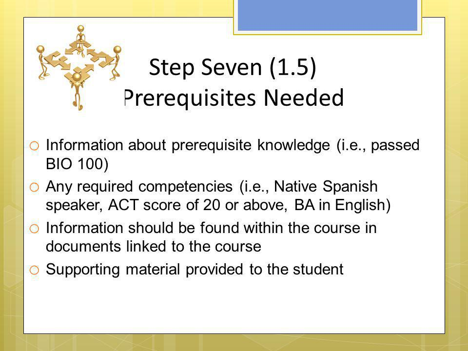 Step Seven (1.5) Prerequisites Needed o Information about prerequisite knowledge (i.e., passed BIO 100) o Any required competencies (i.e., Native Span