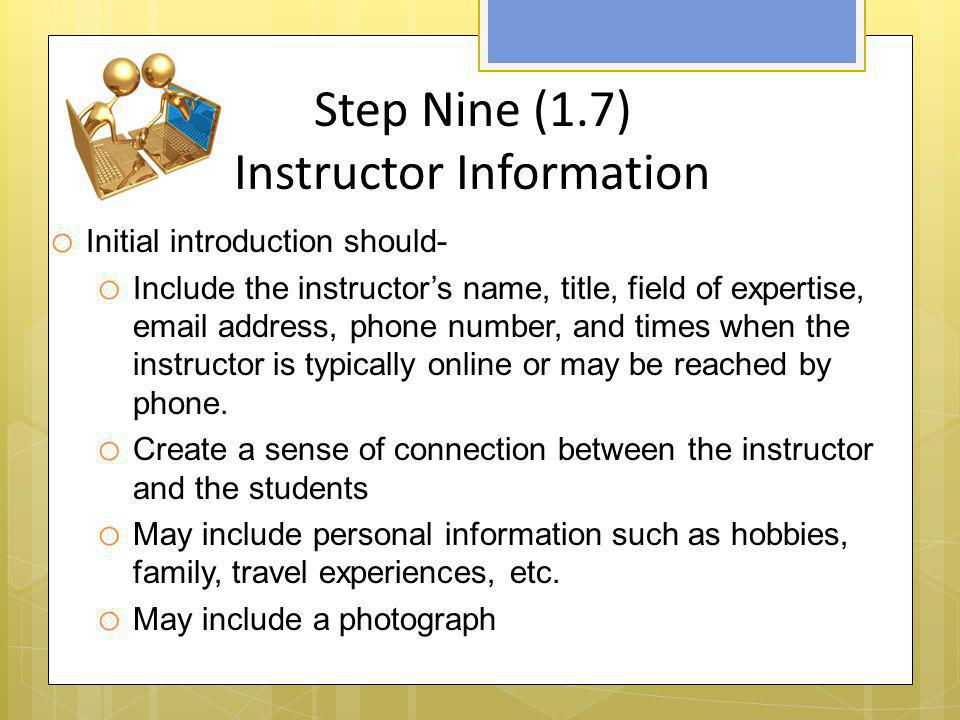 Step Nine (1.7) Instructor Information o Initial introduction should- o Include the instructor's name, title, field of expertise, email address, phone
