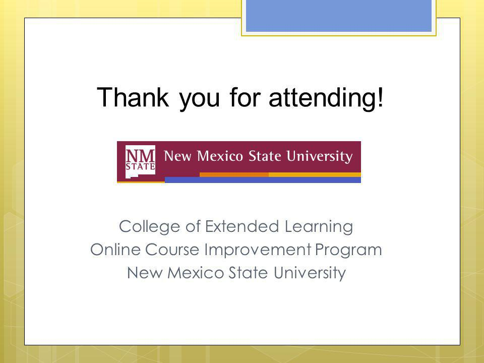 Thank you for attending! College of Extended Learning Online Course Improvement Program New Mexico State University