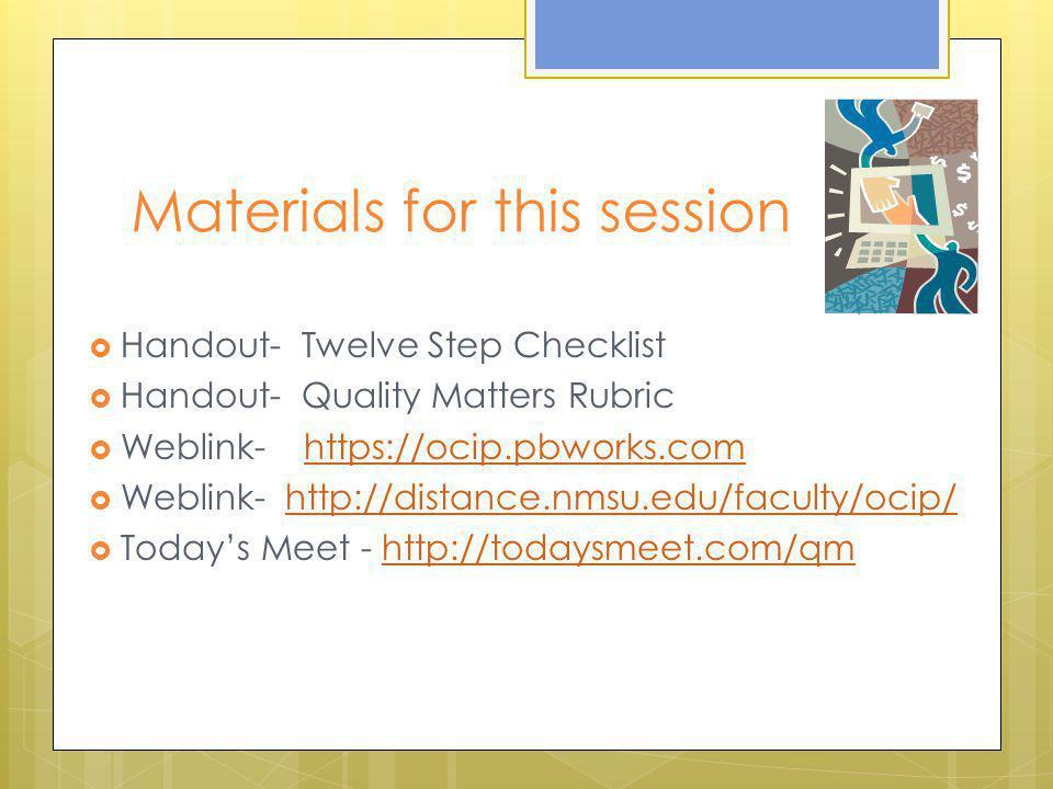 Materials for this session  Handout- Twelve Step Checklist  Handout- Quality Matters Rubric  Weblink- https://ocip.pbworks.comhttps://ocip.pbworks.
