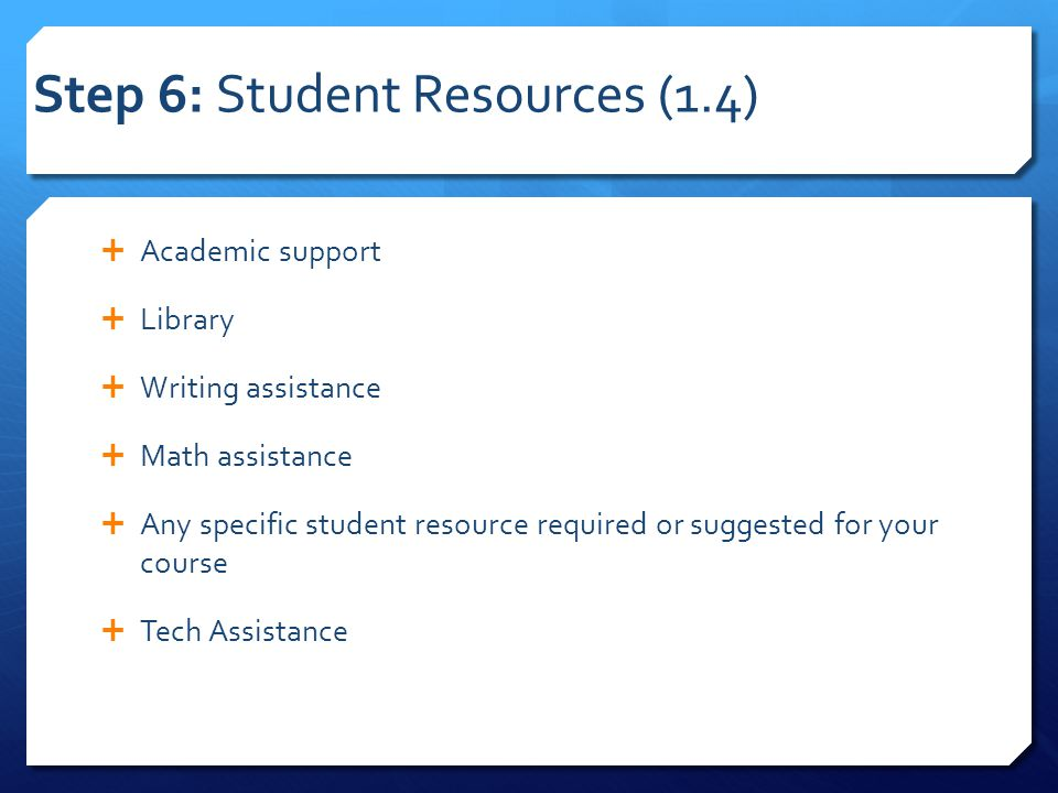 Step 6: Student Resources (1.4)  Academic support  Library  Writing assistance  Math assistance  Any specific student resource required or sugges