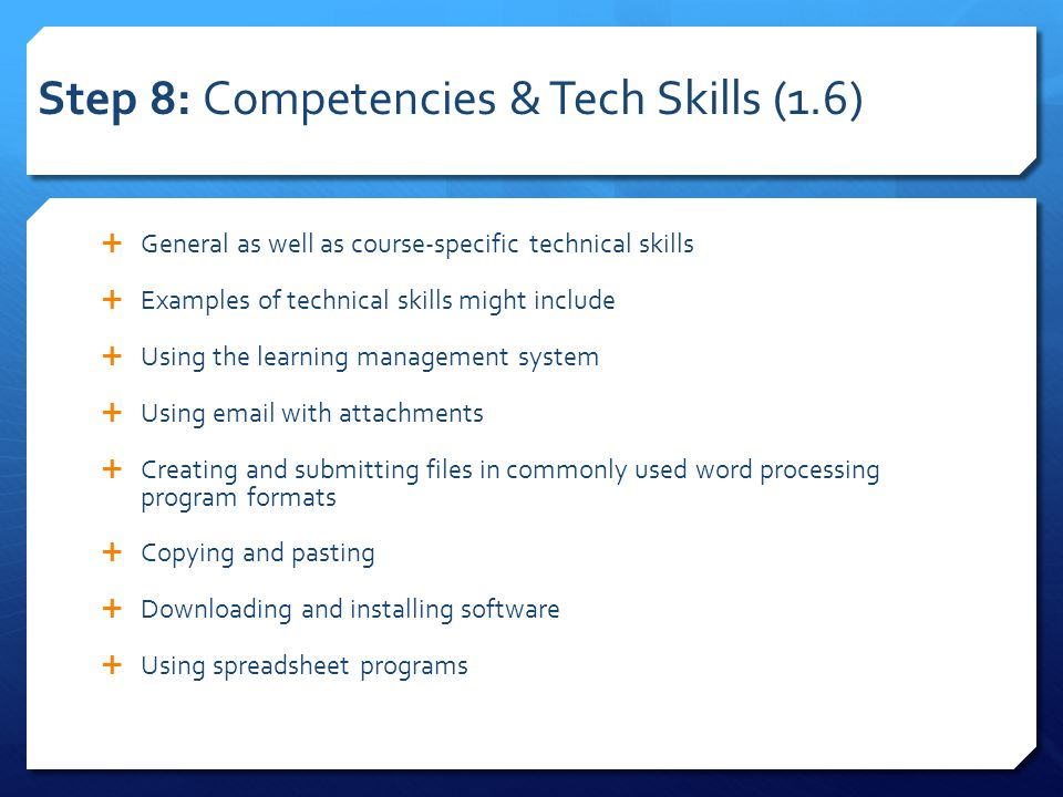 Step 8: Competencies & Tech Skills (1.6)  General as well as course-specific technical skills  Examples of technical skills might include  Using the learning management system  Using email with attachments  Creating and submitting files in commonly used word processing program formats  Copying and pasting  Downloading and installing software  Using spreadsheet programs