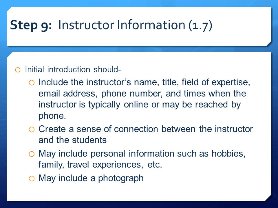 Step 9: Instructor Information (1.7) o Initial introduction should- o Include the instructor's name, title, field of expertise, email address, phone number, and times when the instructor is typically online or may be reached by phone.