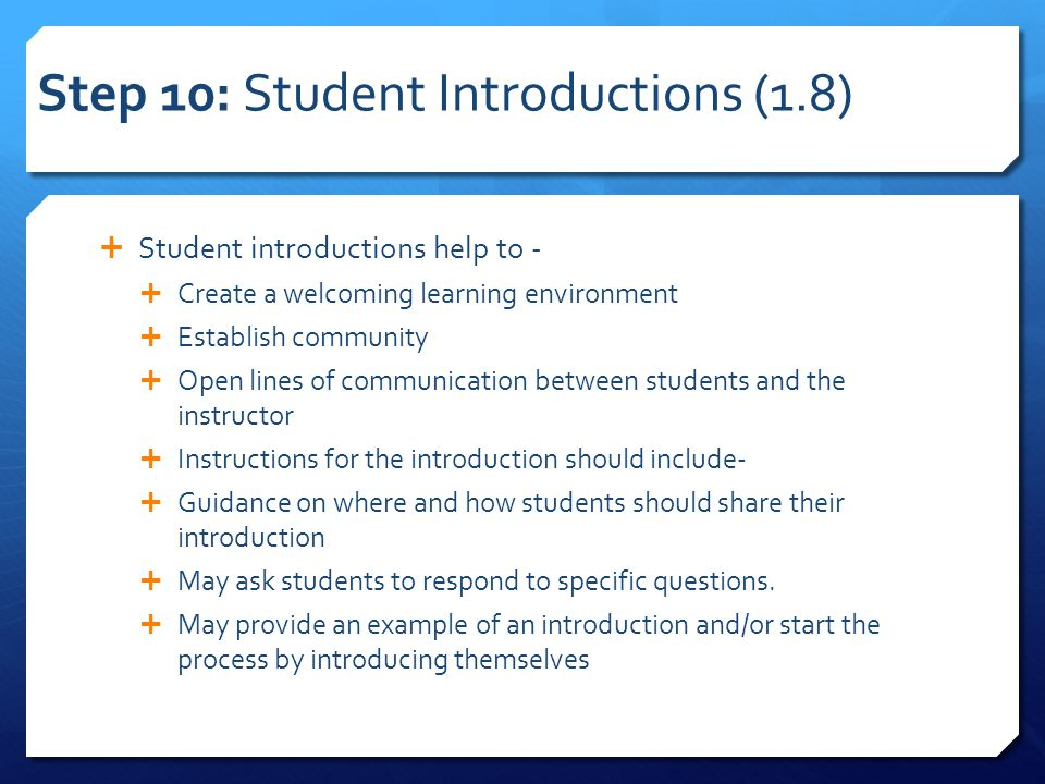 Step 10: Student Introductions (1.8)  Student introductions help to -  Create a welcoming learning environment  Establish community  Open lines of communication between students and the instructor  Instructions for the introduction should include-  Guidance on where and how students should share their introduction  May ask students to respond to specific questions.