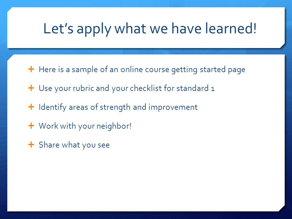 Let's apply what we have learned!  Here is a sample of an online course getting started page  Use your rubric and your checklist for standard 1  Id