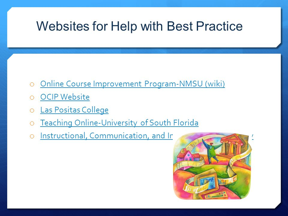 Websites for Help with Best Practice o Online Course Improvement Program-NMSU (wiki) Online Course Improvement Program-NMSU (wiki) o OCIP Website OCIP Website o Las Positas College Las Positas College o Teaching Online-University of South Florida Teaching Online-University of South Florida o Instructional, Communication, and Information Technology Instructional, Communication, and Information Technology