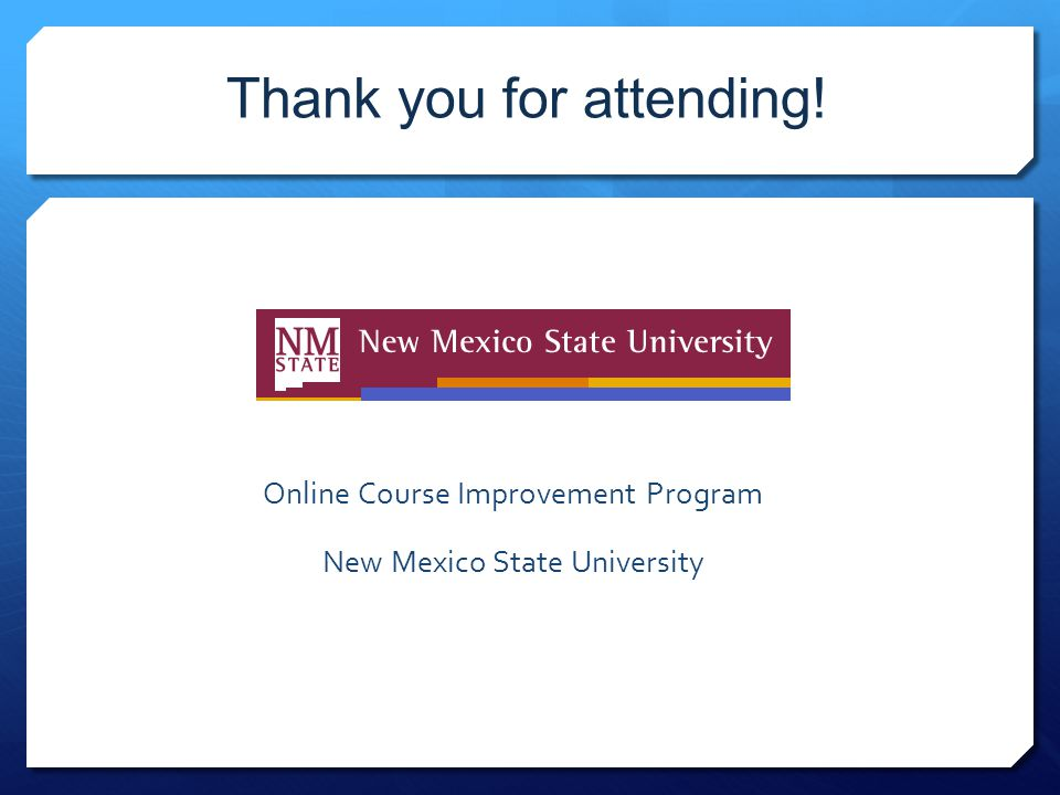 Thank you for attending! Online Course Improvement Program New Mexico State University