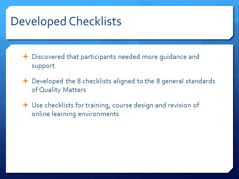 Developed Checklists  Discovered that participants needed more guidance and support  Developed the 8 checklists aligned to the 8 general standards o