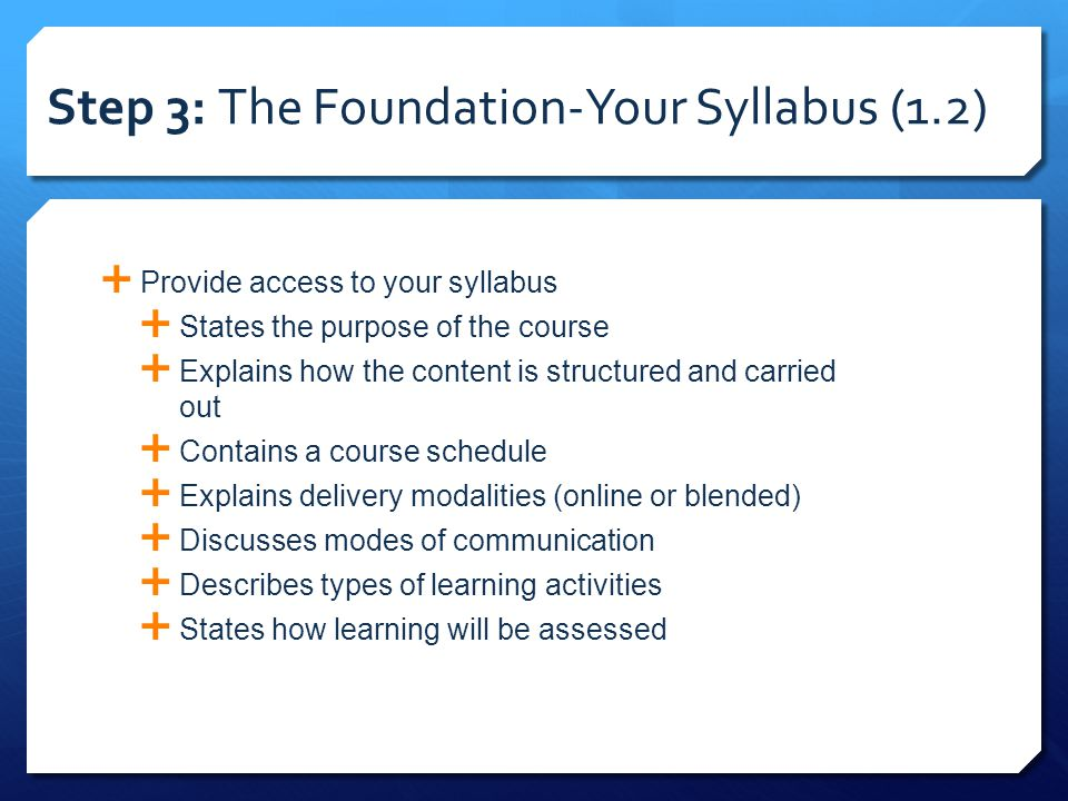 Step 3: The Foundation-Your Syllabus (1.2)  Provide access to your syllabus  States the purpose of the course  Explains how the content is structured and carried out  Contains a course schedule  Explains delivery modalities (online or blended)  Discusses modes of communication  Describes types of learning activities  States how learning will be assessed