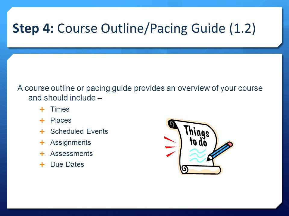 Step 4: Course Outline/Pacing Guide (1.2) A course outline or pacing guide provides an overview of your course and should include –  Times  Places  Scheduled Events  Assignments  Assessments  Due Dates