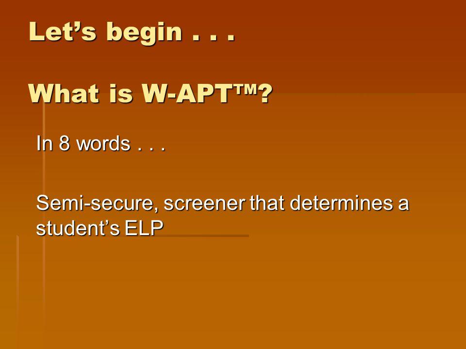 Let's begin... What is W-APT™? In 8 words... Semi-secure, screener that determines a student's ELP