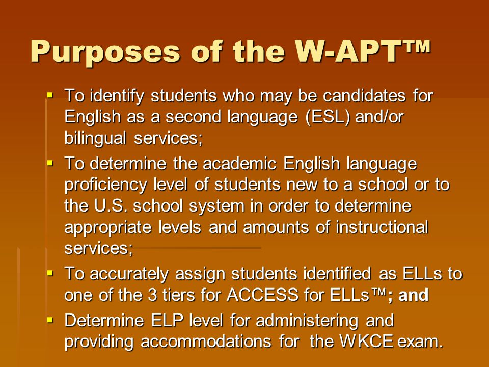 Purposes of the W-APT™  To identify students who may be candidates for English as a second language (ESL) and/or bilingual services;  To determine t