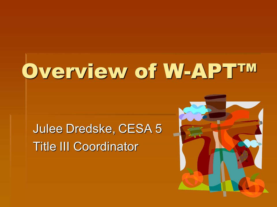 Agenda  Pre-test & review ACCESS for ELL® key components and compare/contrast to the W- APT screener  Overview of W-APT™  Purpose of W-APT  What's in my binder.