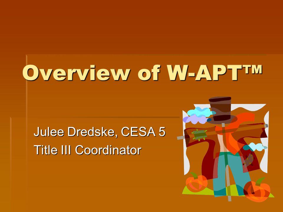 Overview of W-APT™ Julee Dredske, CESA 5 Title III Coordinator
