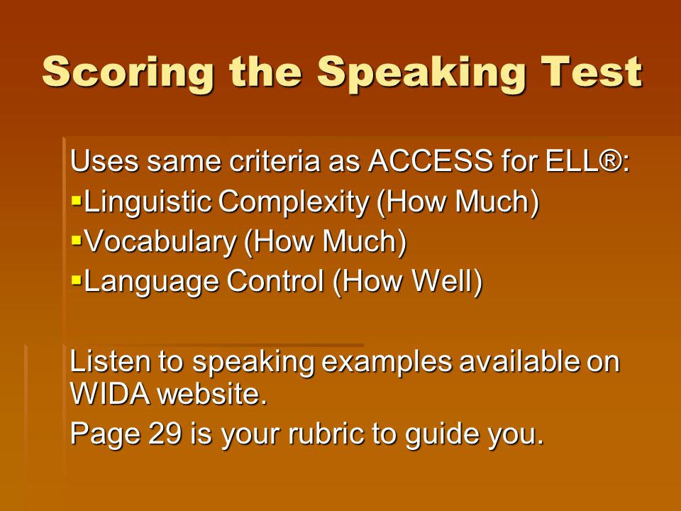 Scoring the Speaking Test Uses same criteria as ACCESS for ELL®:  Linguistic Complexity (How Much)  Vocabulary (How Much)  Language Control (How We
