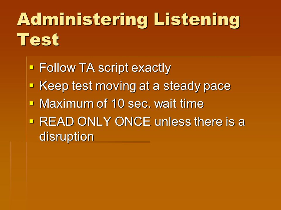 Administering Listening Test  Follow TA script exactly  Keep test moving at a steady pace  Maximum of 10 sec. wait time  READ ONLY ONCE unless the