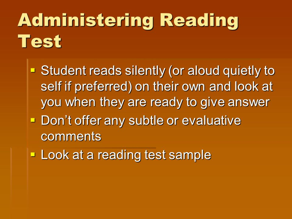 Administering Reading Test  Student reads silently (or aloud quietly to self if preferred) on their own and look at you when they are ready to give a